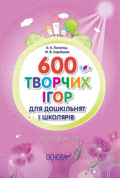 600 творчих ігор для дошкільнят і школярів